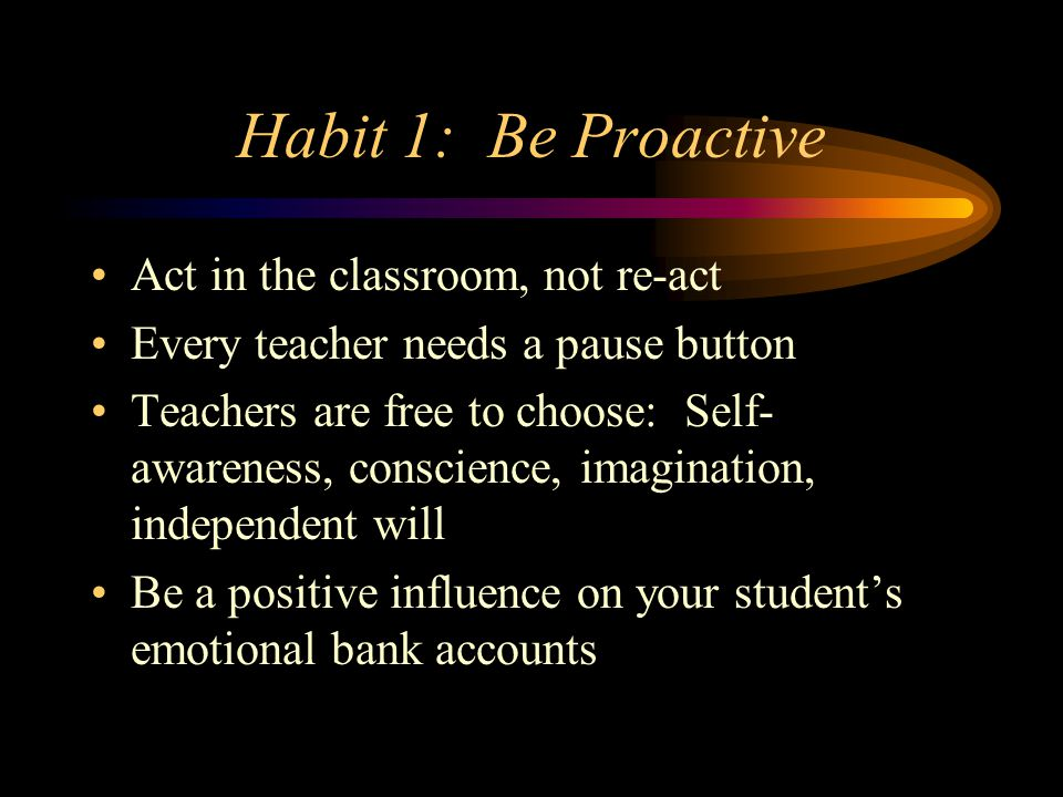 Habit 1: Be Proactive Act in the classroom, not re-act