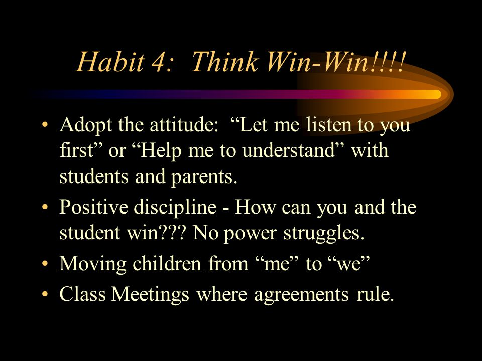 Habit 4: Think Win-Win!!!! Adopt the attitude: Let me listen to you first or Help me to understand with students and parents.