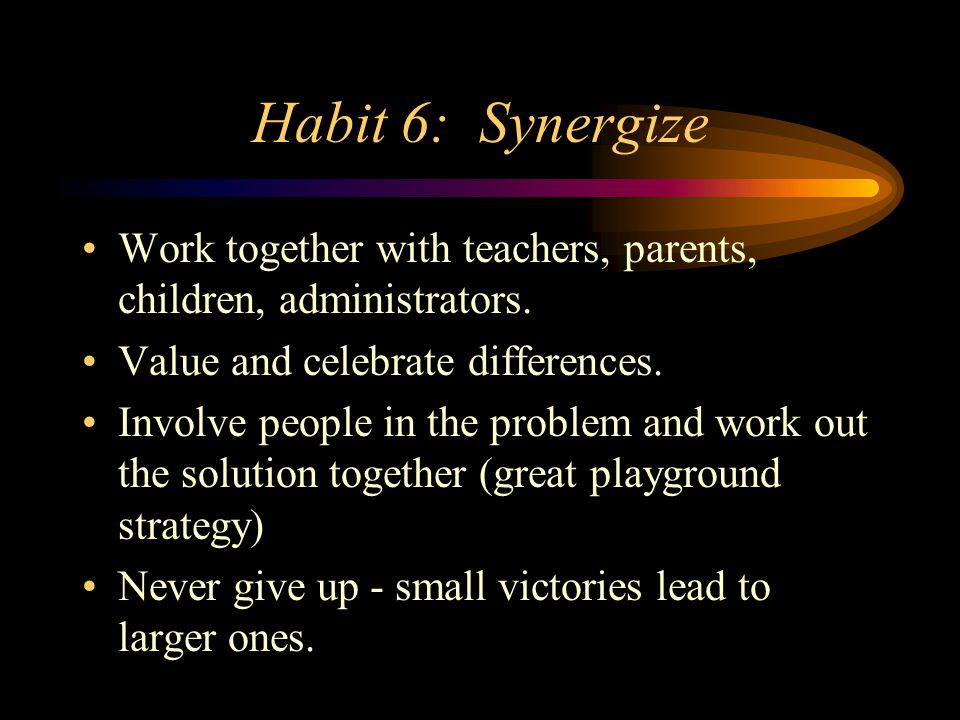 Habit 6: Synergize Work together with teachers, parents, children, administrators. Value and celebrate differences.