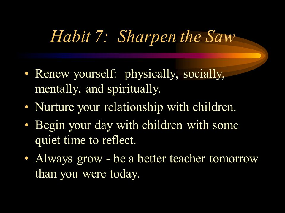 Habit 7: Sharpen the Saw Renew yourself: physically, socially, mentally, and spiritually. Nurture your relationship with children.