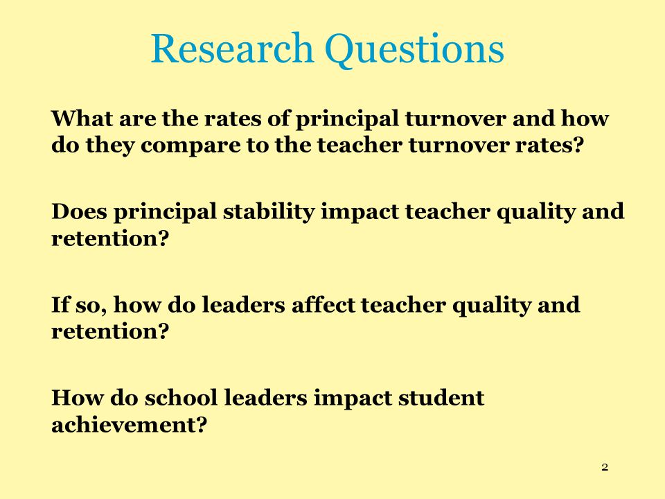 Research Questions What are the rates of principal turnover and how do they compare to the teacher turnover rates