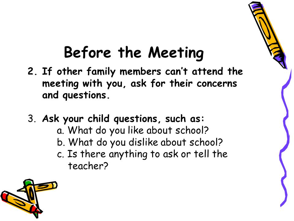 Before the Meeting If other family members can't attend the meeting with you, ask for their concerns and questions.