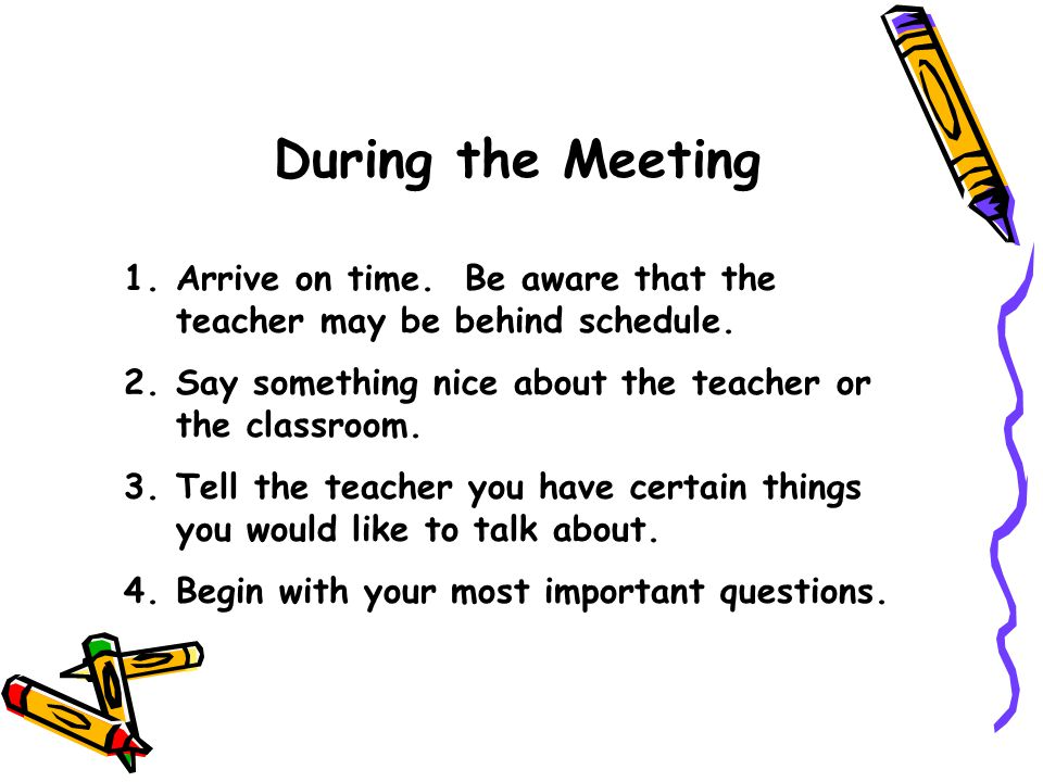During the Meeting Arrive on time. Be aware that the teacher may be behind schedule. Say something nice about the teacher or the classroom.