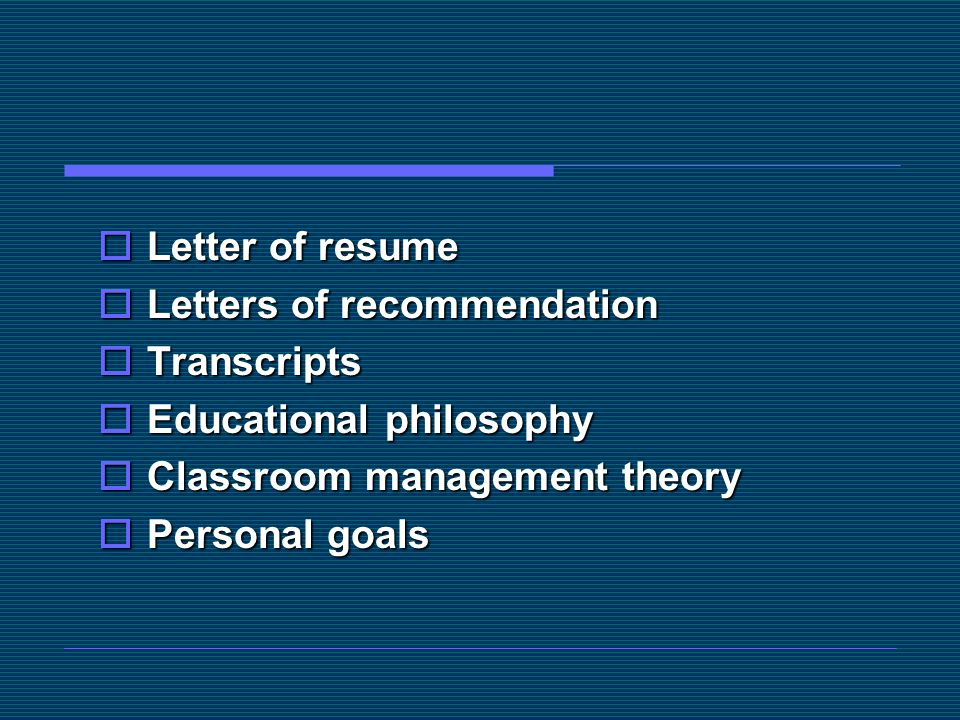 Letter of resume Letters of recommendation. Transcripts. Educational philosophy. Classroom management theory.