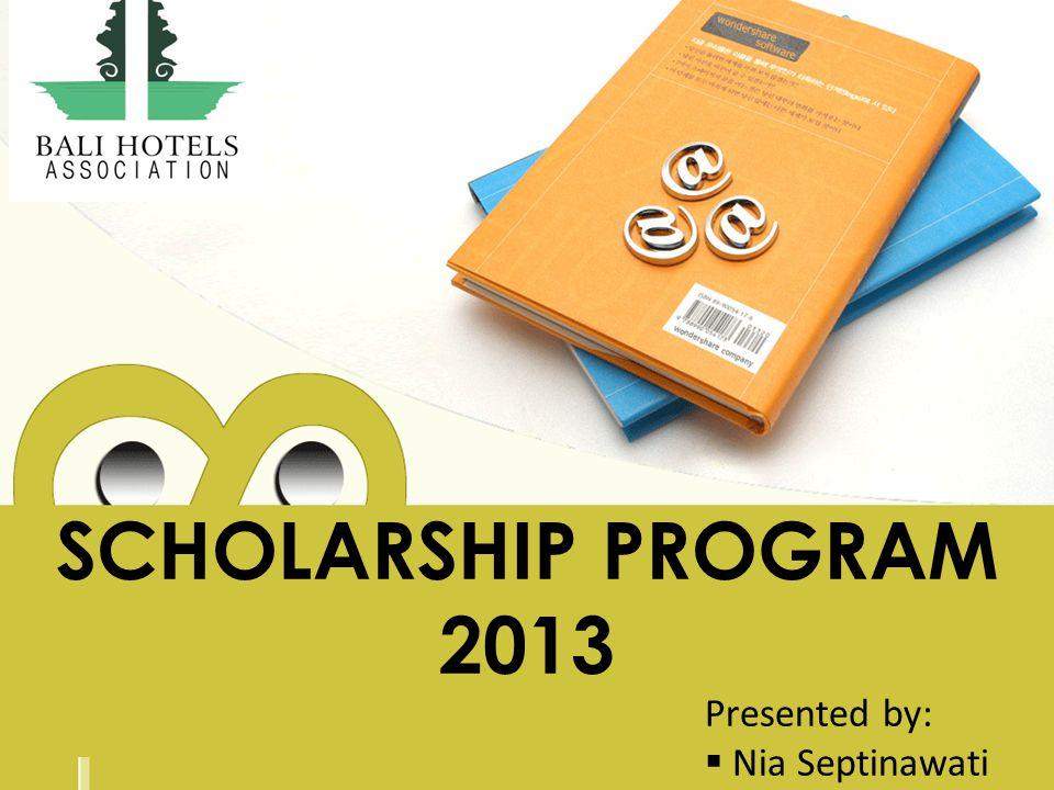 SCHOLARSHIP PROGRAM 2013 Presented by: Nia Septinawati