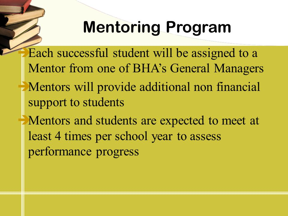 Mentoring Program Each successful student will be assigned to a Mentor from one of BHA's General Managers.