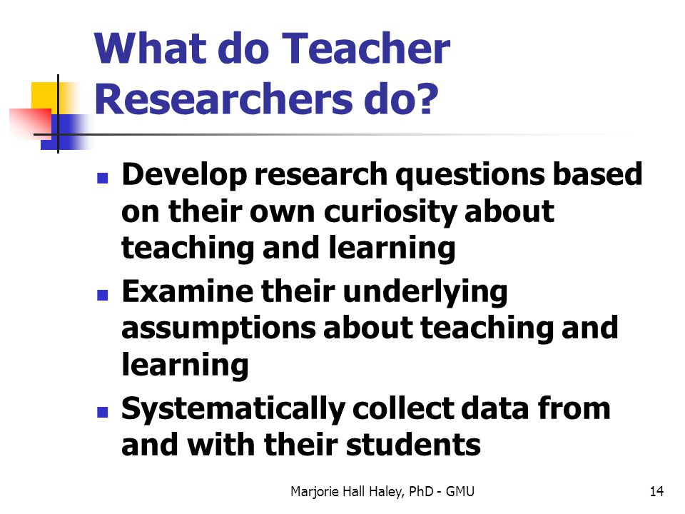 What do Teacher Researchers do