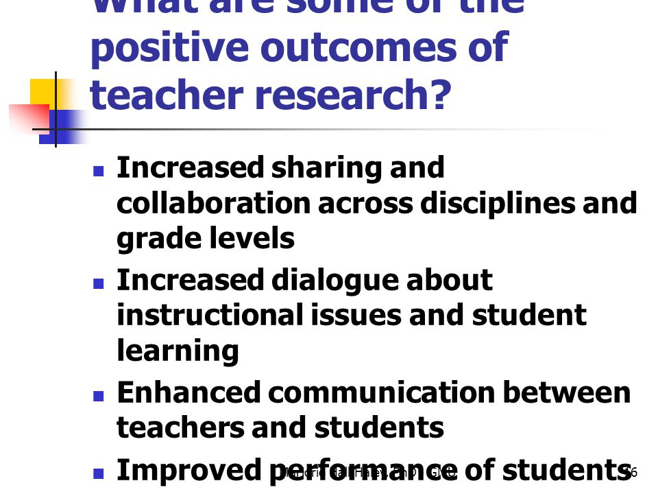 What are some of the positive outcomes of teacher research