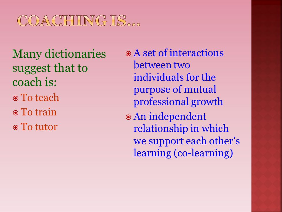 Coaching is… Many dictionaries suggest that to coach is: