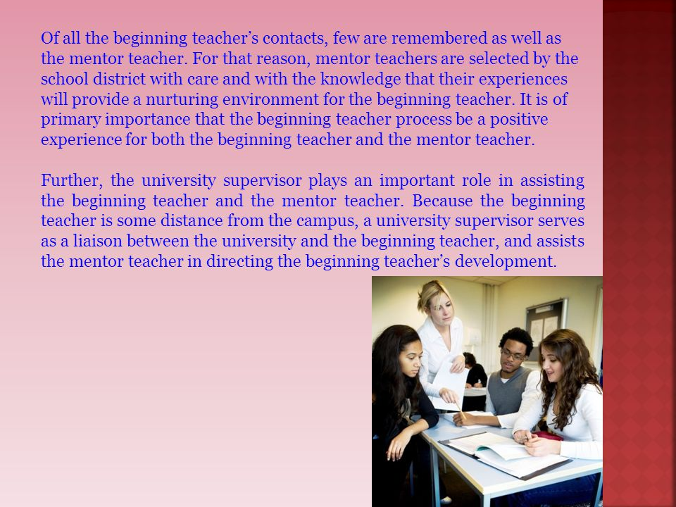 Of all the beginning teacher's contacts, few are remembered as well as the mentor teacher. For that reason, mentor teachers are selected by the school district with care and with the knowledge that their experiences will provide a nurturing environment for the beginning teacher. It is of primary importance that the beginning teacher process be a positive experience for both the beginning teacher and the mentor teacher.