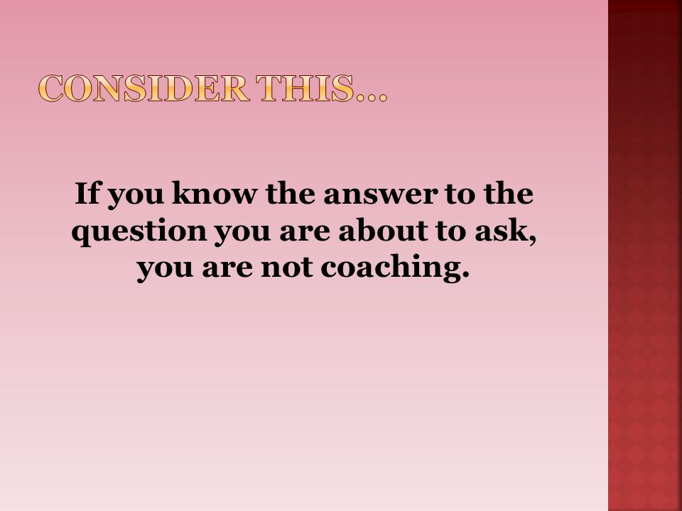 Consider this… If you know the answer to the question you are about to ask, you are not coaching.