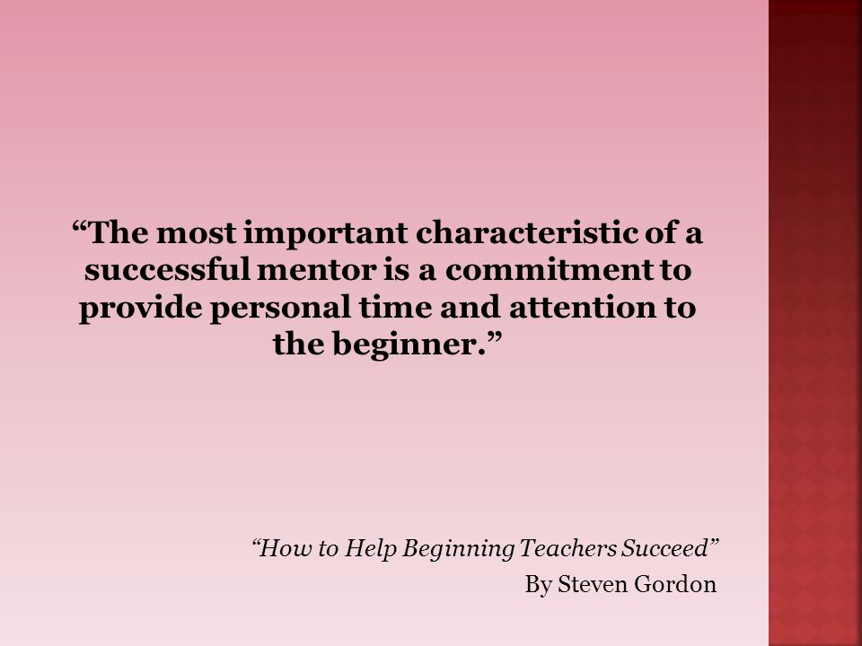 69 The most important characteristic of a successful mentor is a commitment to provide personal time and attention to the beginner.