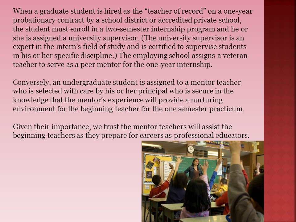When a graduate student is hired as the teacher of record on a one-year probationary contract by a school district or accredited private school, the student must enroll in a two-semester internship program and he or she is assigned a university supervisor. (The university supervisor is an expert in the intern's field of study and is certified to supervise students in his or her specific discipline.) The employing school assigns a veteran teacher to serve as a peer mentor for the one-year internship.