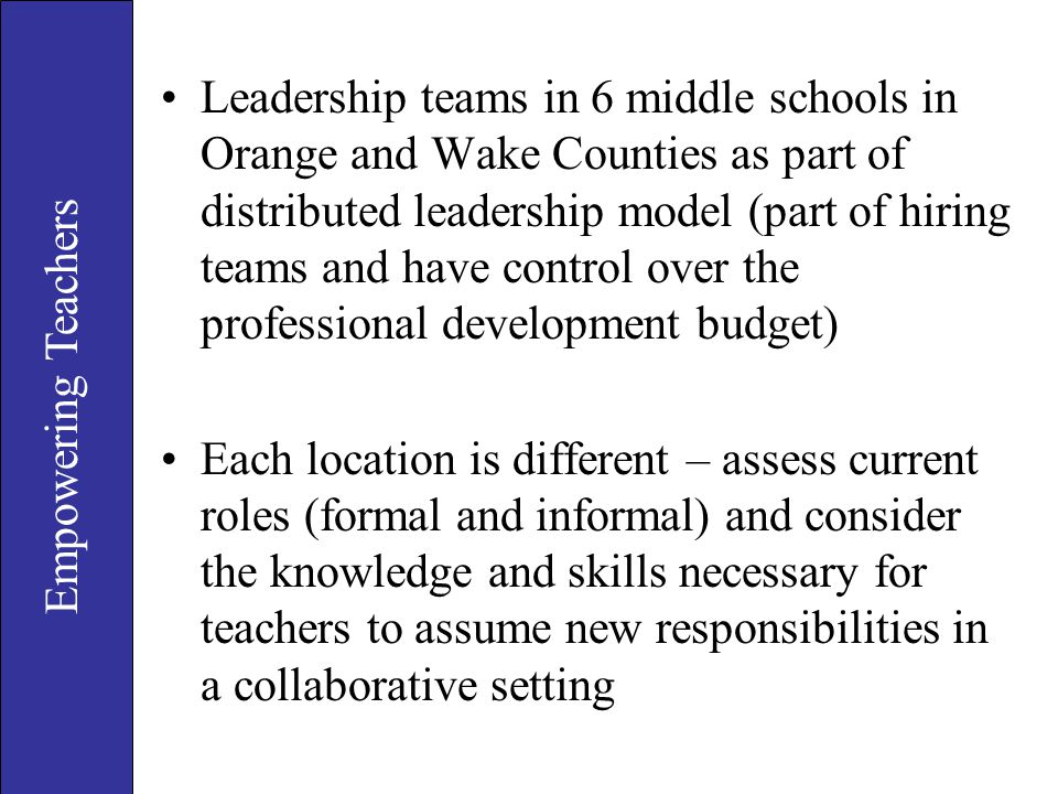 Leadership teams in 6 middle schools in Orange and Wake Counties as part of distributed leadership model (part of hiring teams and have control over the professional development budget)