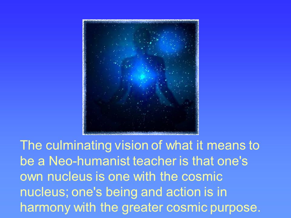 The culminating vision of what it means to be a Neo-humanist teacher is that one s own nucleus is one with the cosmic nucleus; one s being and action is in harmony with the greater cosmic purpose.