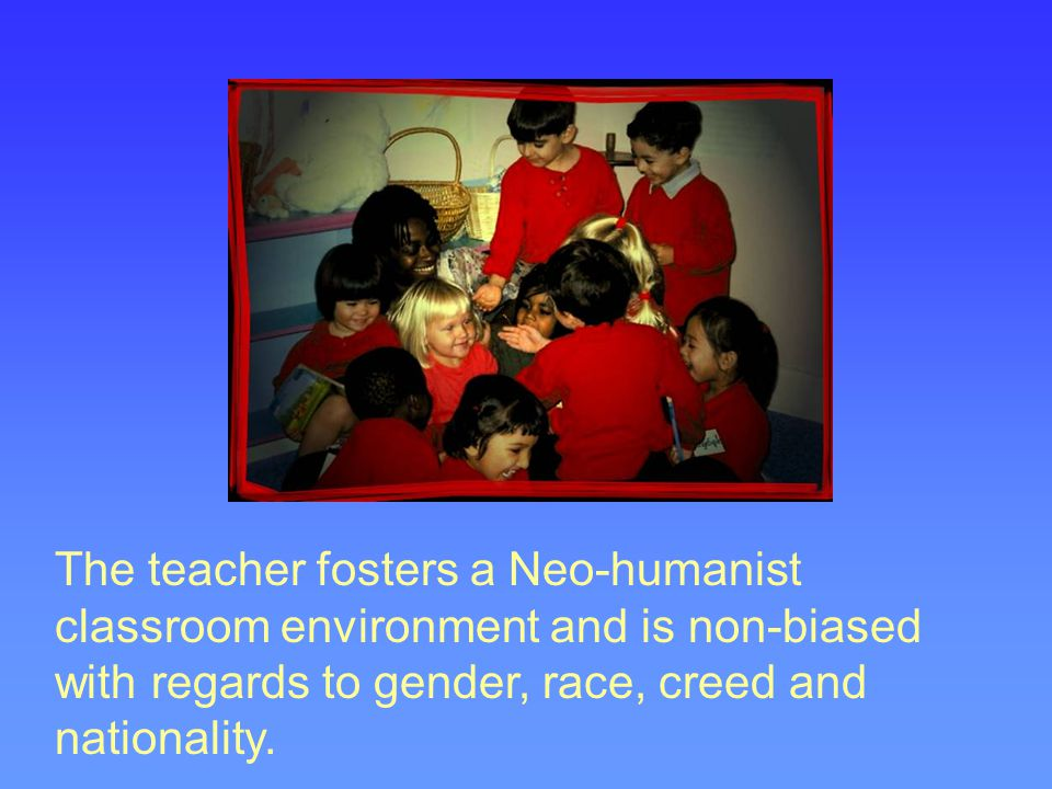 The teacher fosters a Neo-humanist classroom environment and is non-biased with regards to gender, race, creed and nationality.