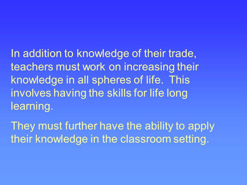 In addition to knowledge of their trade, teachers must work on increasing their knowledge in all spheres of life. This involves having the skills for life long learning.