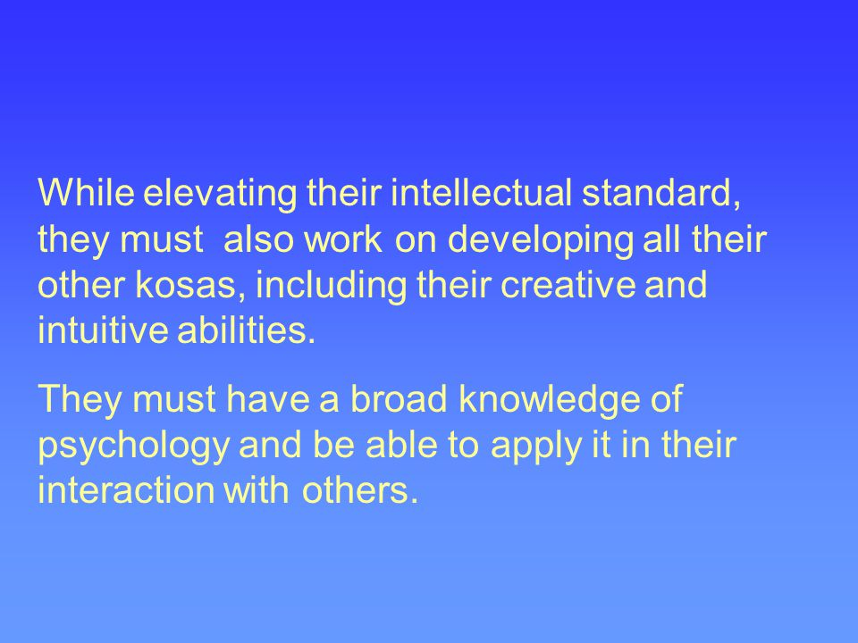While elevating their intellectual standard, they must also work on developing all their other kosas, including their creative and intuitive abilities.