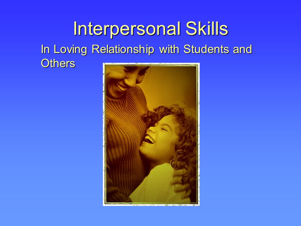 Interpersonal Skills In Loving Relationship with Students and Others