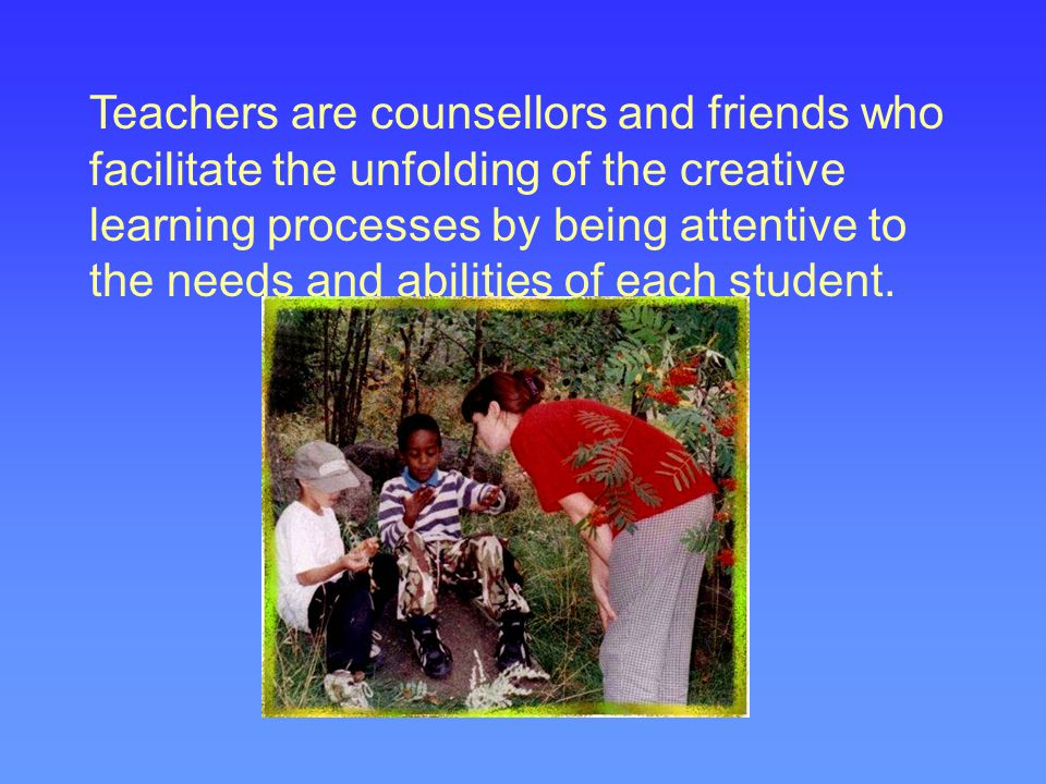 Teachers are counsellors and friends who facilitate the unfolding of the creative learning processes by being attentive to the needs and abilities of each student.