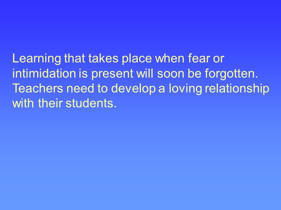 Learning that takes place when fear or intimidation is present will soon be forgotten.