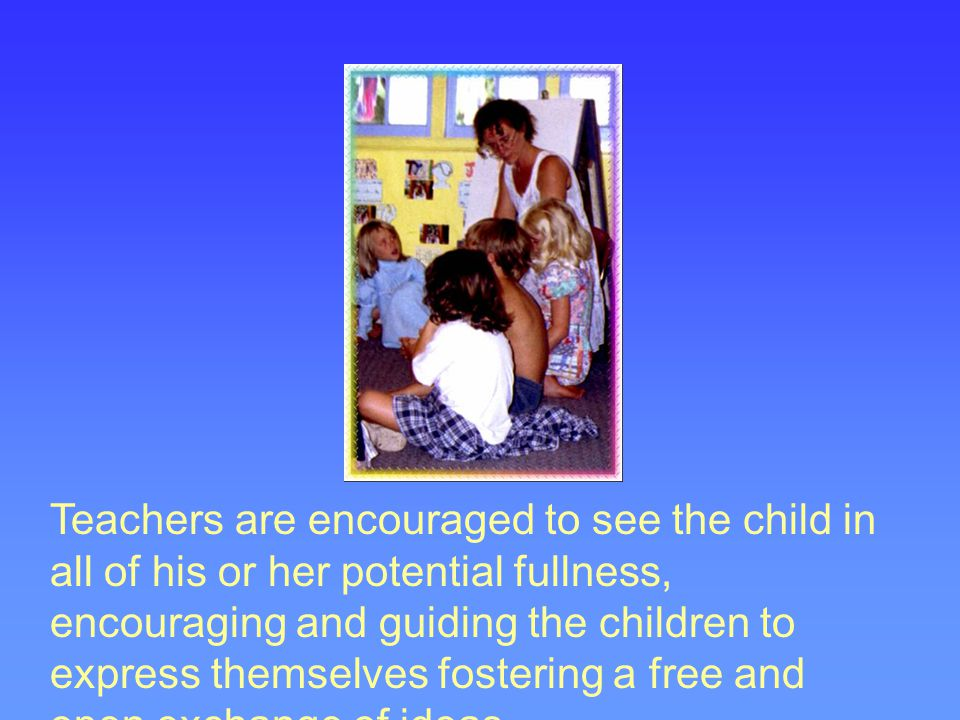Teachers are encouraged to see the child in all of his or her potential fullness, encouraging and guiding the children to express themselves fostering a free and open exchange of ideas.