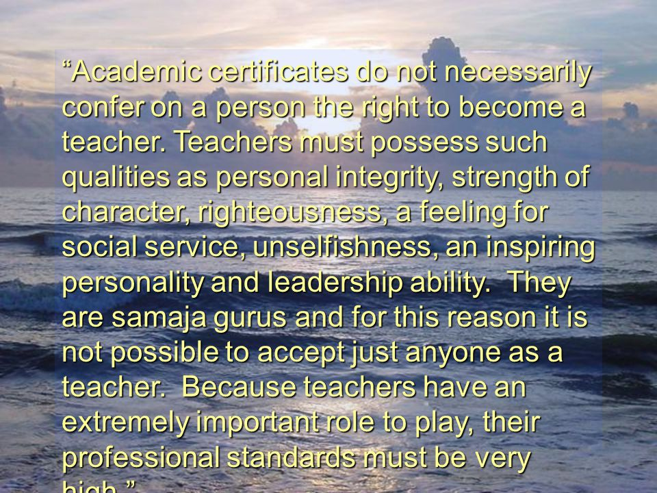 Academic certificates do not necessarily confer on a person the right to become a teacher. Teachers must possess such qualities as personal integrity, strength of character, righteousness, a feeling for social service, unselfishness, an inspiring personality and leadership ability. They are samaja gurus and for this reason it is not possible to accept just anyone as a teacher. Because teachers have an extremely important role to play, their professional standards must be very high.