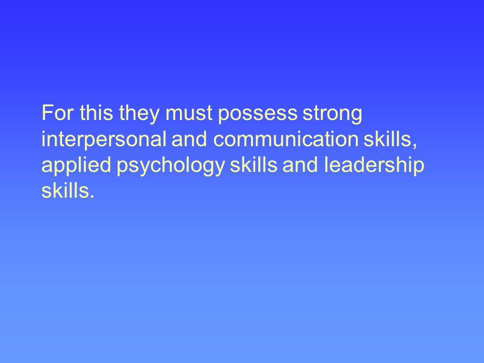 For this they must possess strong interpersonal and communication skills, applied psychology skills and leadership skills.