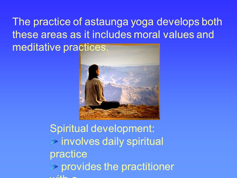 The practice of astaunga yoga develops both these areas as it includes moral values and meditative practices.