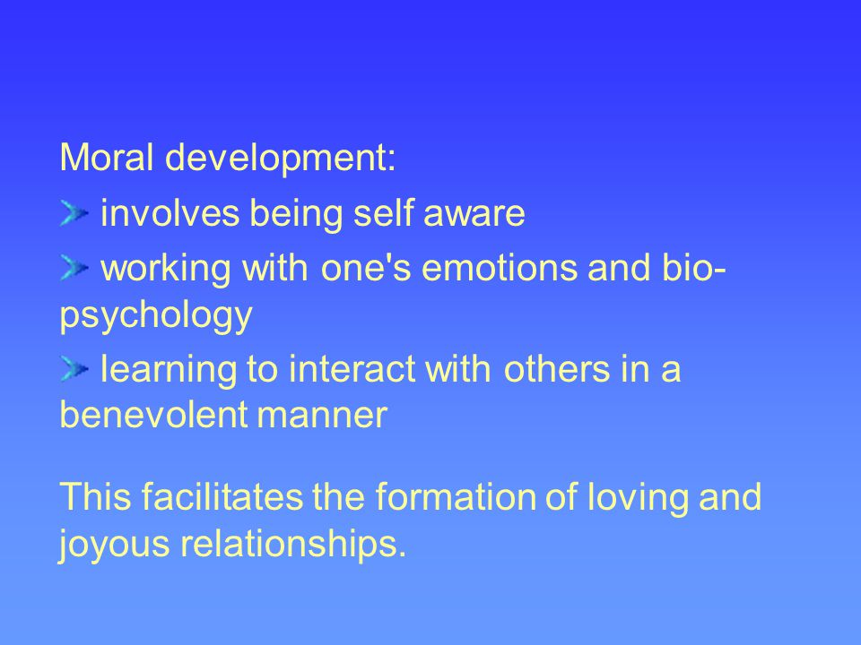 Moral development: involves being self aware. working with one s emotions and bio-psychology.