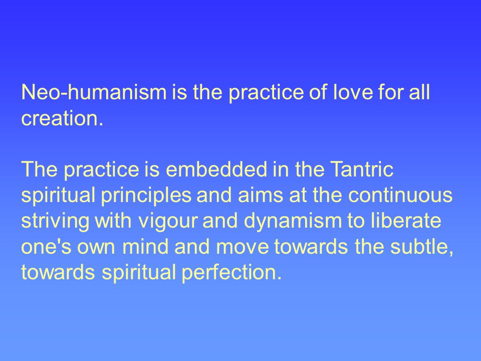 Neo-humanism is the practice of love for all creation.