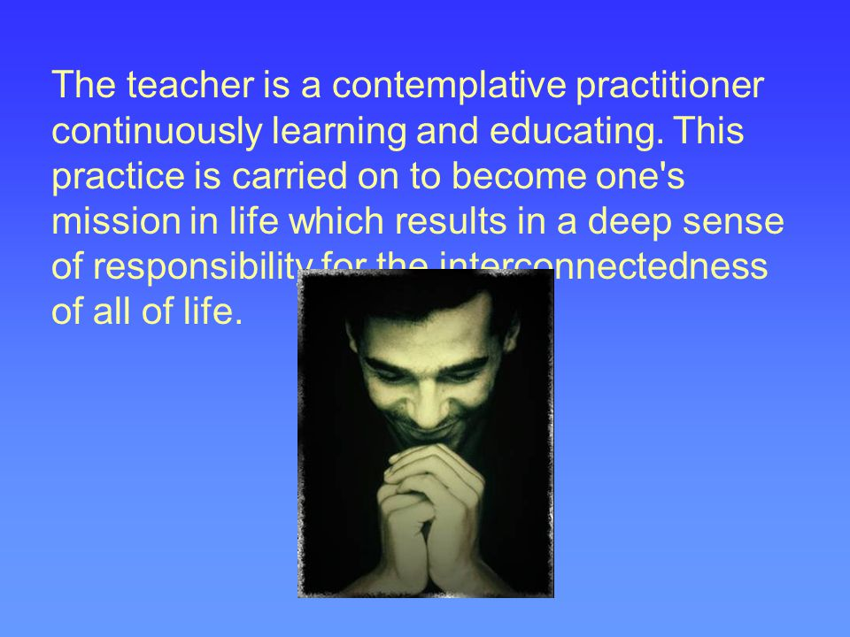 The teacher is a contemplative practitioner continuously learning and educating.