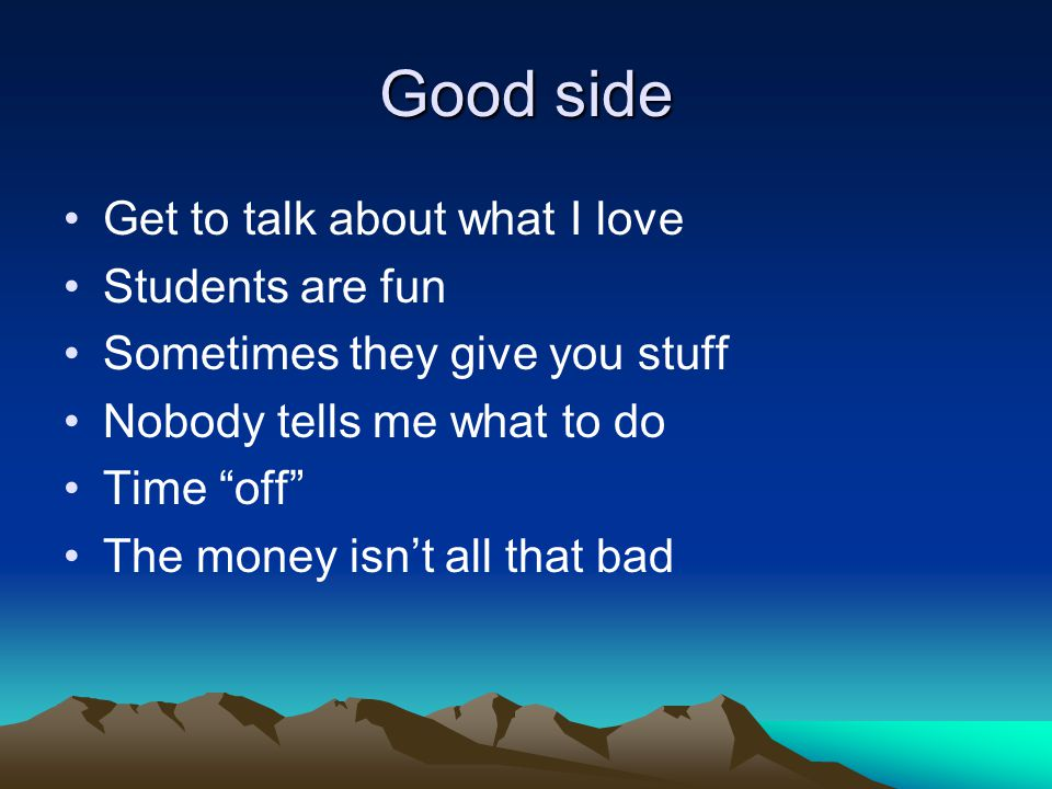 Good side Get to talk about what I love Students are fun