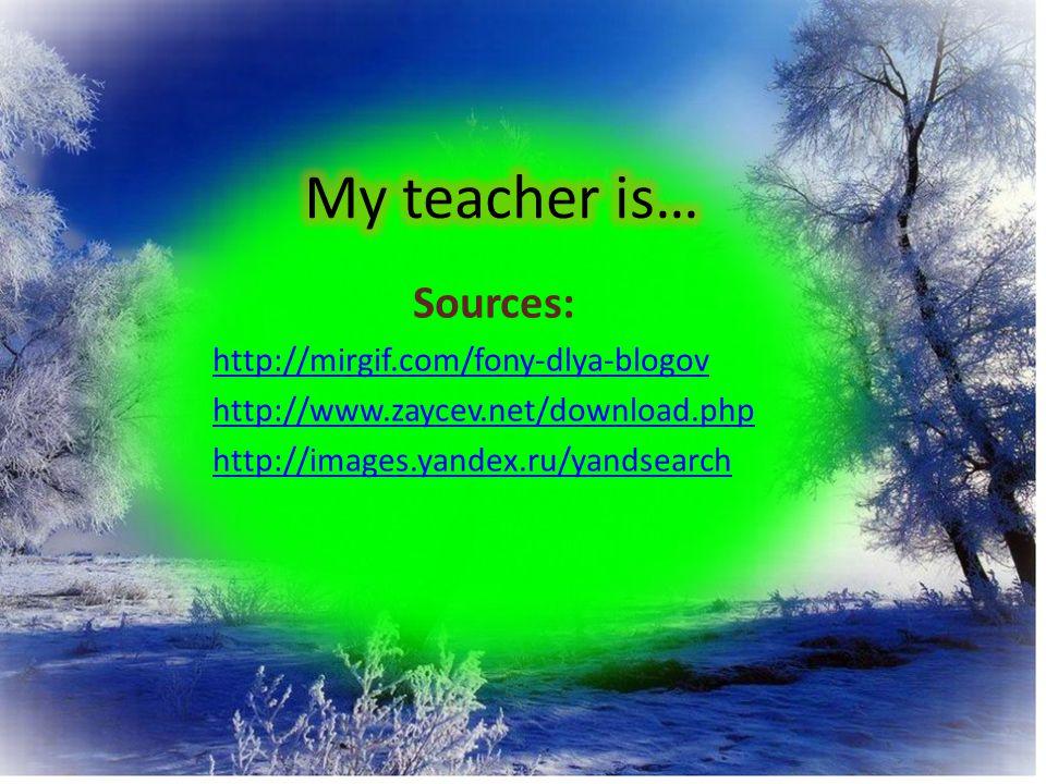 My teacher is… Sources: http://mirgif.com/fony-dlya-blogov