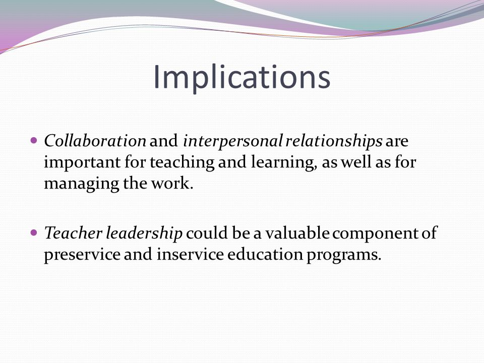 Implications Collaboration and interpersonal relationships are important for teaching and learning, as well as for managing the work.