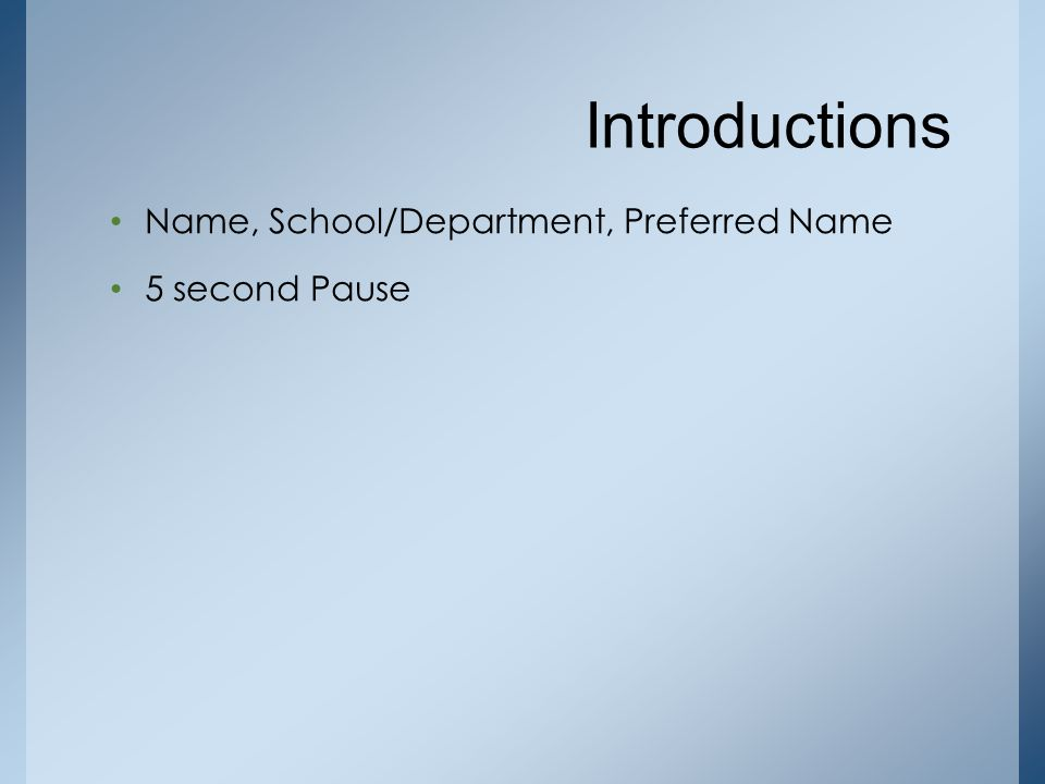 Introductions Name, School/Department, Preferred Name 5 second Pause