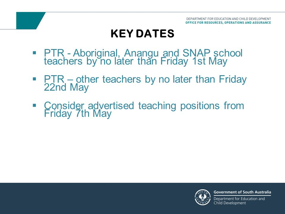 KEY DATES PTR - Aboriginal, Anangu and SNAP school teachers by no later than Friday 1st May. PTR – other teachers by no later than Friday 22nd May.