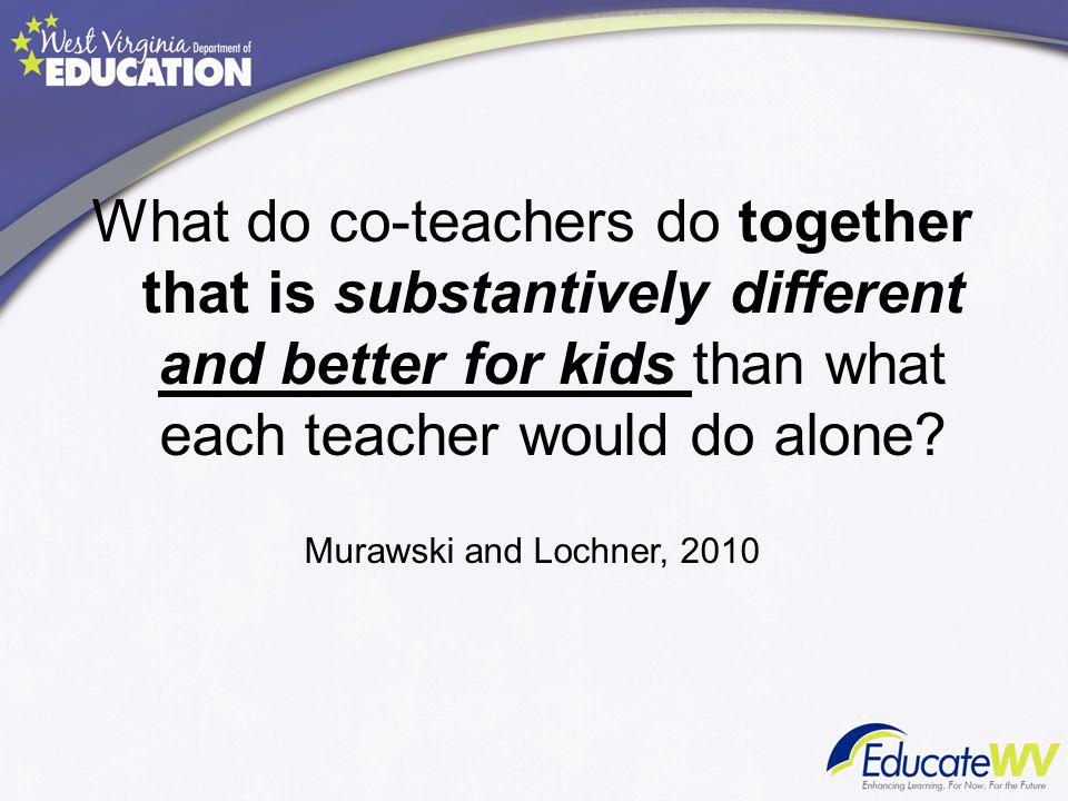 What do co-teachers do together that is substantively different and better for kids than what each teacher would do alone