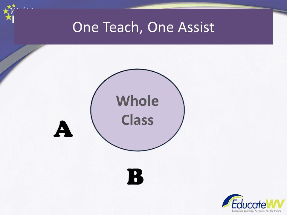 A B One Teach, One Assist Whole Class