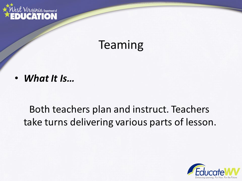 Teaming What It Is… Both teachers plan and instruct. Teachers take turns delivering various parts of lesson.