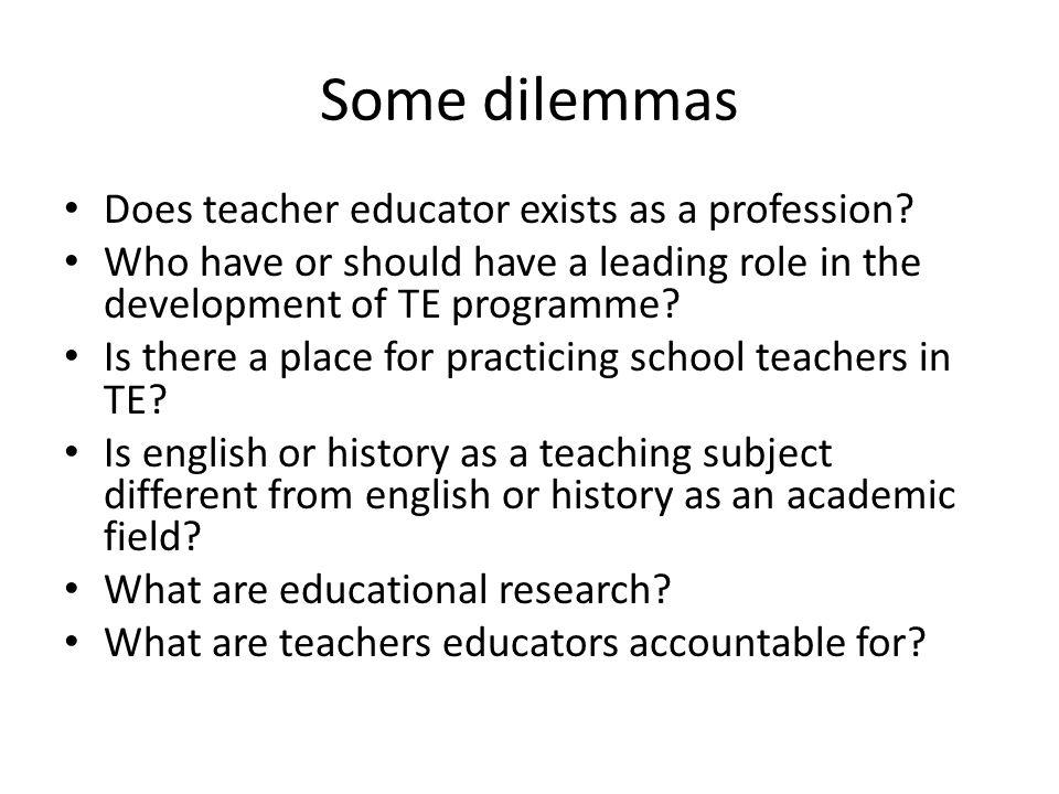 Some dilemmas Does teacher educator exists as a profession