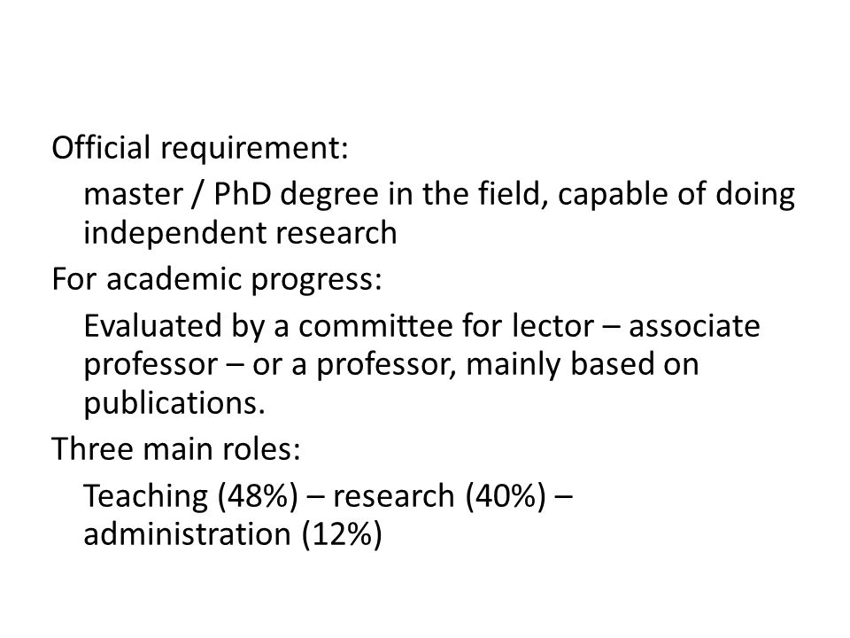 Official requirement: master / PhD degree in the field, capable of doing independent research For academic progress: Evaluated by a committee for lector – associate professor – or a professor, mainly based on publications.