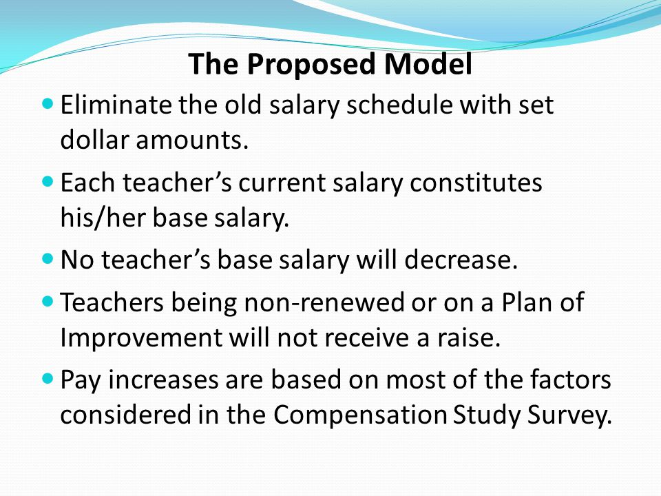 The Proposed Model Eliminate the old salary schedule with set dollar amounts. Each teacher's current salary constitutes his/her base salary.