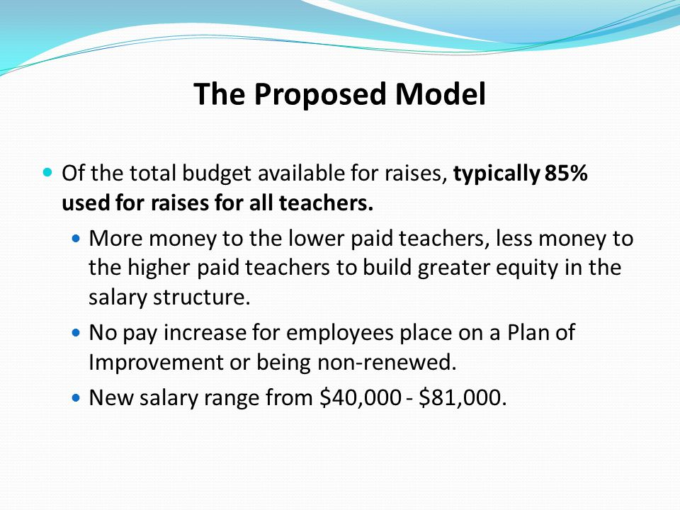 The Proposed Model Of the total budget available for raises, typically 85% used for raises for all teachers.