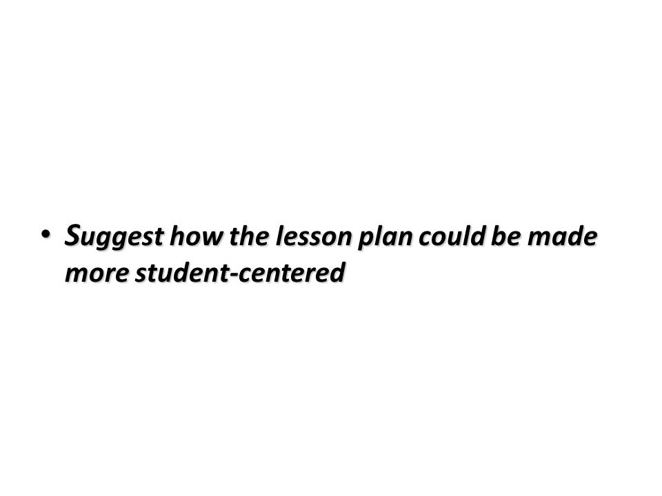Suggest how the lesson plan could be made more student-centered