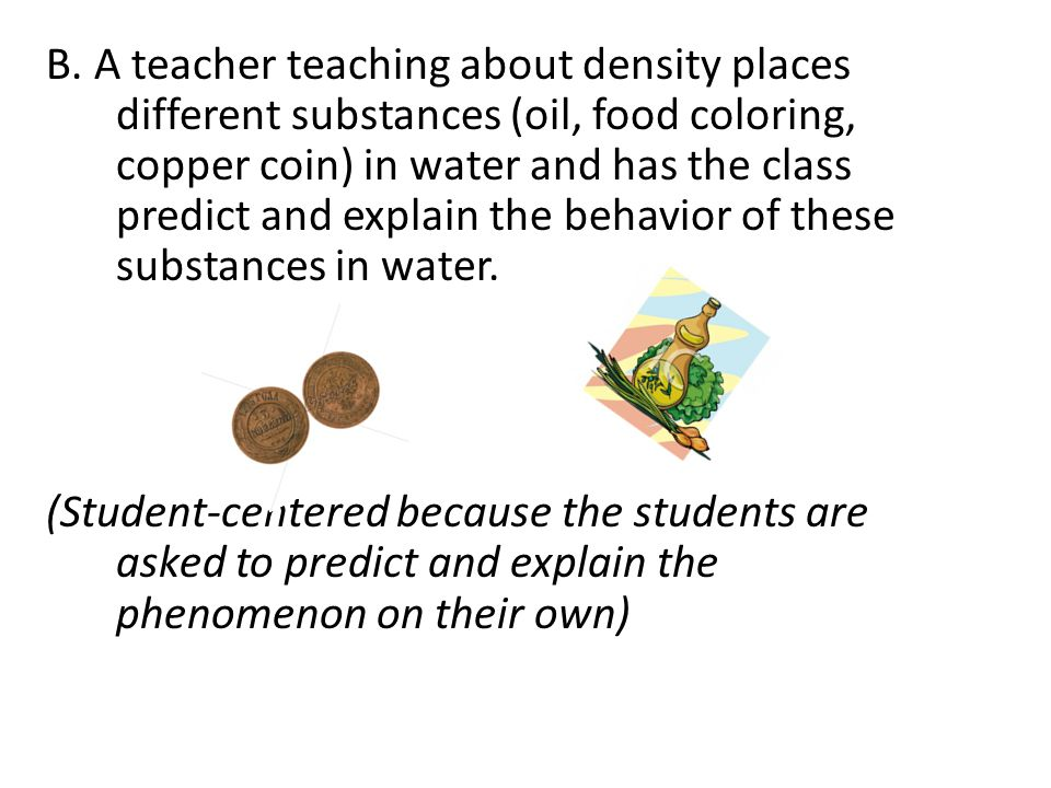 B. A teacher teaching about density places different substances (oil, food coloring, copper coin) in water and has the class predict and explain the behavior of these substances in water.