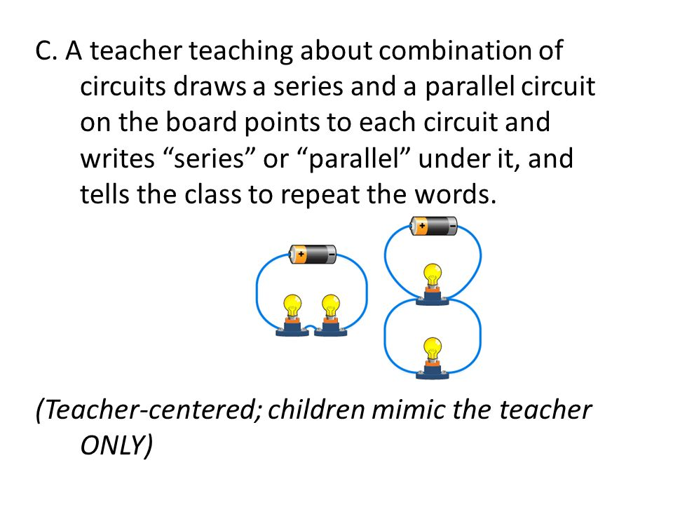 C. A teacher teaching about combination of circuits draws a series and a parallel circuit on the board points to each circuit and writes series or parallel under it, and tells the class to repeat the words.