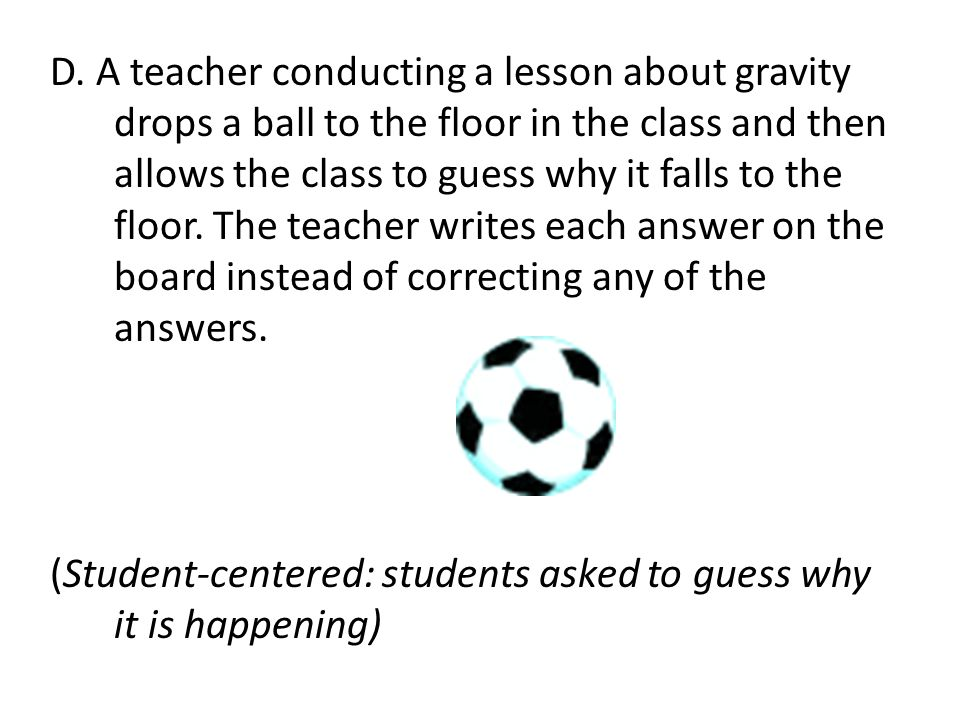 D. A teacher conducting a lesson about gravity drops a ball to the floor in the class and then allows the class to guess why it falls to the floor. The teacher writes each answer on the board instead of correcting any of the answers.
