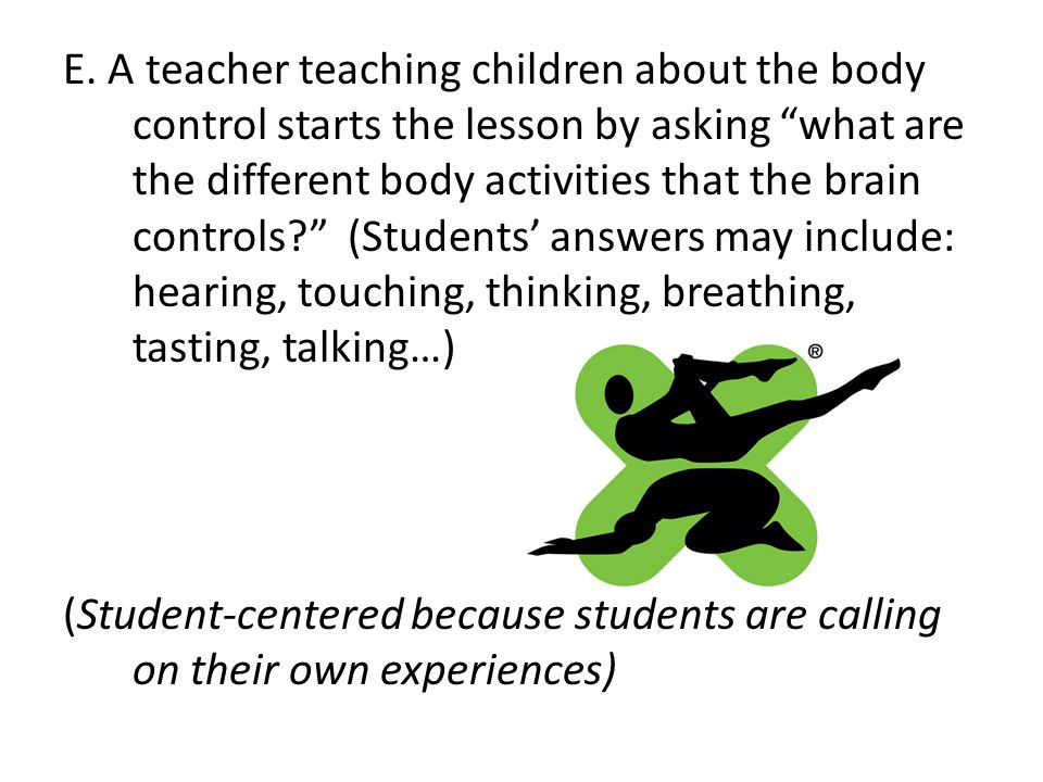 E. A teacher teaching children about the body control starts the lesson by asking what are the different body activities that the brain controls (Students' answers may include: hearing, touching, thinking, breathing, tasting, talking…)