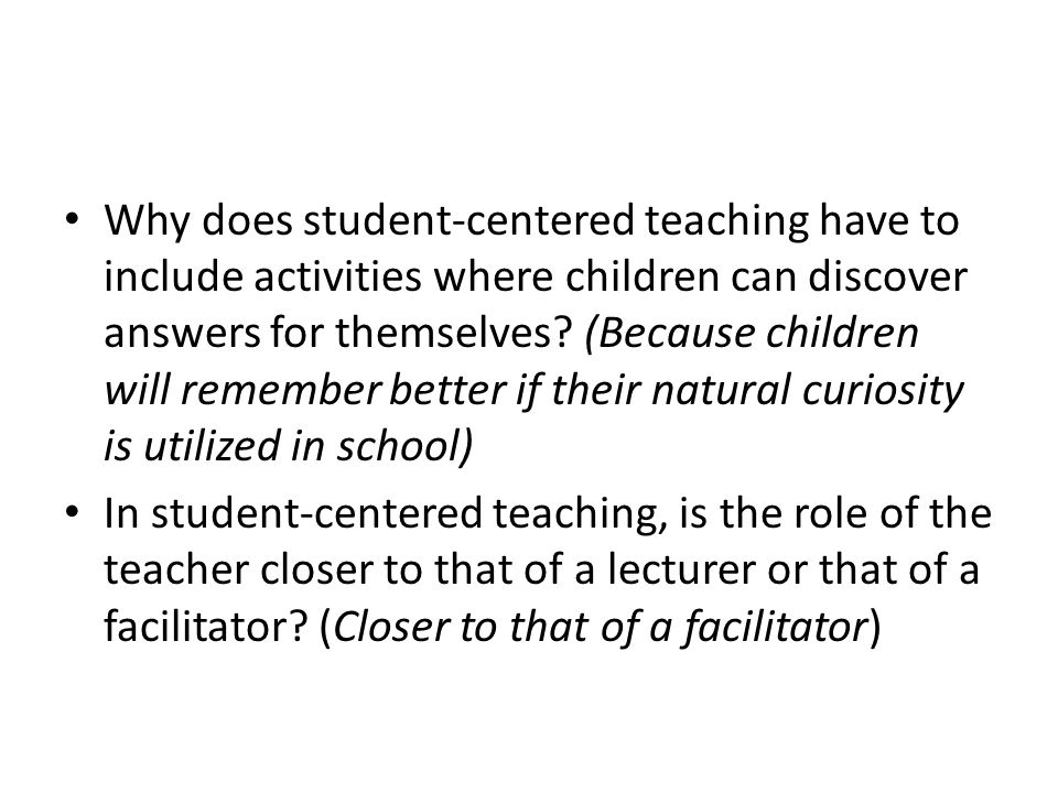 Why does student-centered teaching have to include activities where children can discover answers for themselves (Because children will remember better if their natural curiosity is utilized in school)